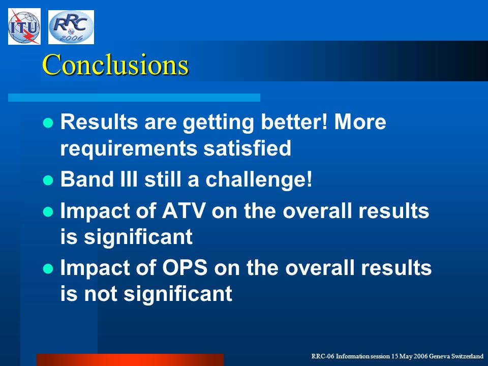 RRC-06 Information session 15 May 2006 Geneva Switzerland Conclusions Results are getting better! More requirements satisfied Band III still a challen