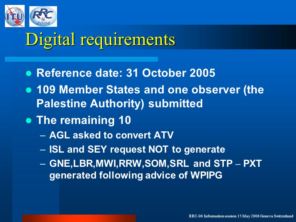 RRC-06 Information session 15 May 2006 Geneva Switzerland Digital requirements Reference date: 31 October 2005 109 Member States and one observer (the