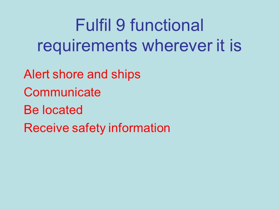 Fulfil 9 functional requirements wherever it is Alert shore and ships Communicate Be located Receive safety information