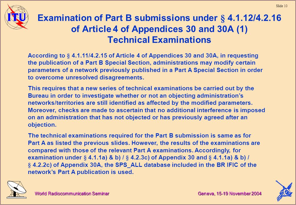 Slide 10 World Radiocommunication Seminar Geneva, November 2004 Examination of Part B submissions under § / of Article 4 of Appendices 30 and 30A (1) Technical Examinations According to § / of Article 4 of Appendices 30 and 30A, in requesting the publication of a Part B Special Section, administrations may modify certain parameters of a network previously published in a Part A Special Section in order to overcome unresolved disagreements.