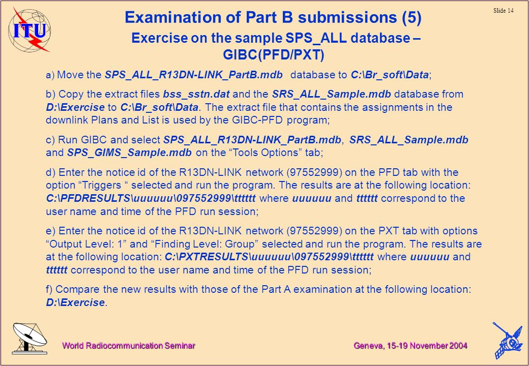 Slide 14 World Radiocommunication Seminar Geneva, November 2004 Examination of Part B submissions (5) Exercise on the sample SPS_ALL database – GIBC(PFD/PXT) a) Move the SPS_ALL_R13DN-LINK_PartB.mdb database to C:\Br_soft\Data; b) Copy the extract files bss_sstn.dat and the SRS_ALL_Sample.mdb database from D:\Exercise to C:\Br_soft\Data.