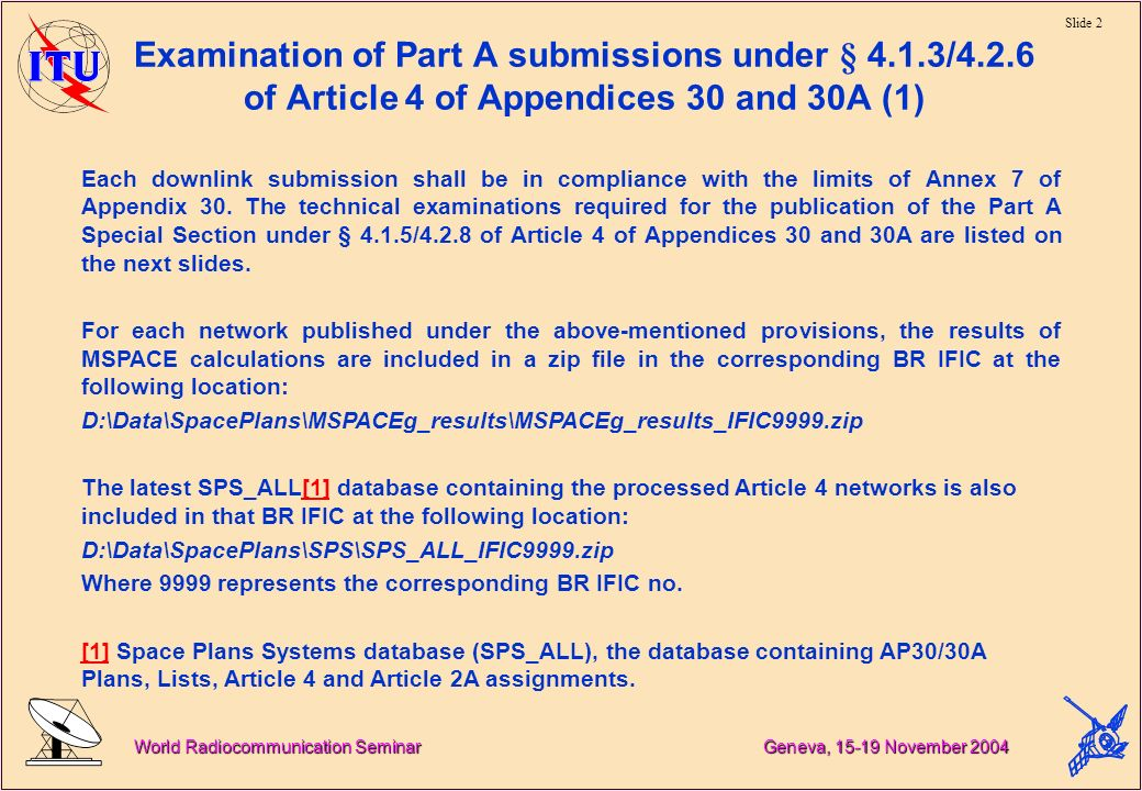 Slide 2 World Radiocommunication Seminar Geneva, November 2004 Examination of Part A submissions under § 4.1.3/4.2.6 of Article 4 of Appendices 30 and 30A (1) Each downlink submission shall be in compliance with the limits of Annex 7 of Appendix 30.