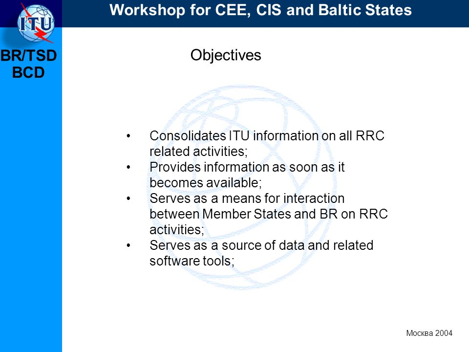 BR/TSD Москва 2004 Workshop for CEE, CIS and Baltic States BCD Objectives Consolidates ITU information on all RRC related activities; Provides information as soon as it becomes available; Serves as a means for interaction between Member States and BR on RRC activities; Serves as a source of data and related software tools;
