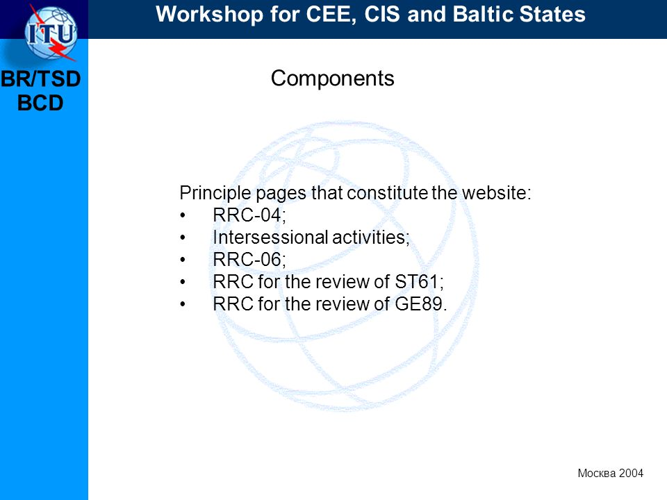 BR/TSD Москва 2004 Workshop for CEE, CIS and Baltic States BCD Components Principle pages that constitute the website: RRC-04; Intersessional activities; RRC-06; RRC for the review of ST61; RRC for the review of GE89.