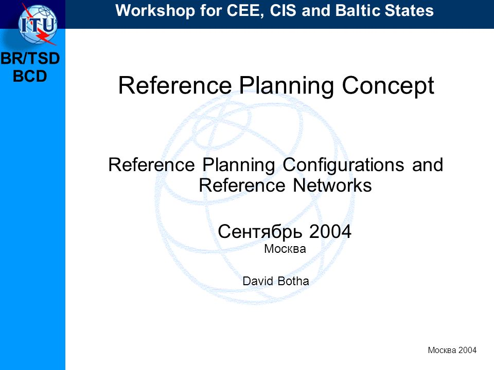 BR/TSD Москва 2004 Workshop for CEE, CIS and Baltic States BCD Reference Planning Concept Reference Planning Configurations and Reference Networks Сентябрь 2004 Москва David Botha