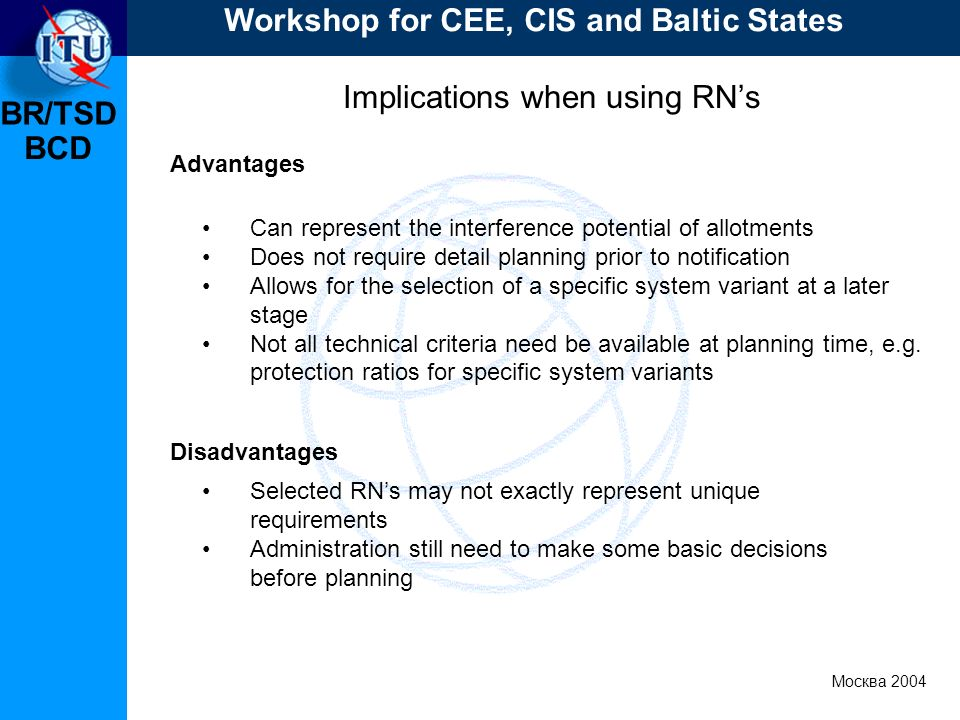 BR/TSD Москва 2004 Workshop for CEE, CIS and Baltic States BCD Implications when using RNs Advantages Disadvantages Can represent the interference potential of allotments Does not require detail planning prior to notification Allows for the selection of a specific system variant at a later stage Not all technical criteria need be available at planning time, e.g.