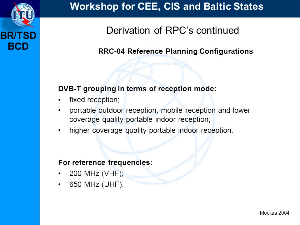 BR/TSD Москва 2004 Workshop for CEE, CIS and Baltic States BCD Derivation of RPCs continued RRC-04 Reference Planning Configurations DVB T grouping in terms of reception mode: fixed reception; portable outdoor reception, mobile reception and lower coverage quality portable indoor reception; higher coverage quality portable indoor reception.