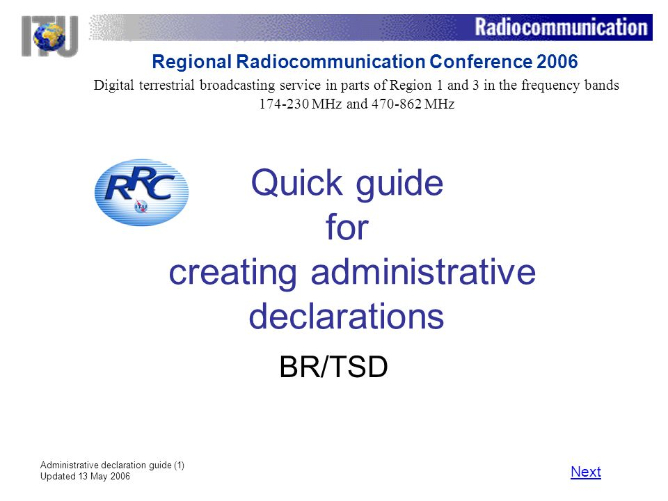 Administrative declaration guide (1) Updated 13 May 2006 Quick guide for creating administrative declarations BR/TSD Next Digital terrestrial broadcasting service in parts of Region 1 and 3 in the frequency bands 174 230 MHz and 470 862 MHz Regional Radiocommunication Conference 2006