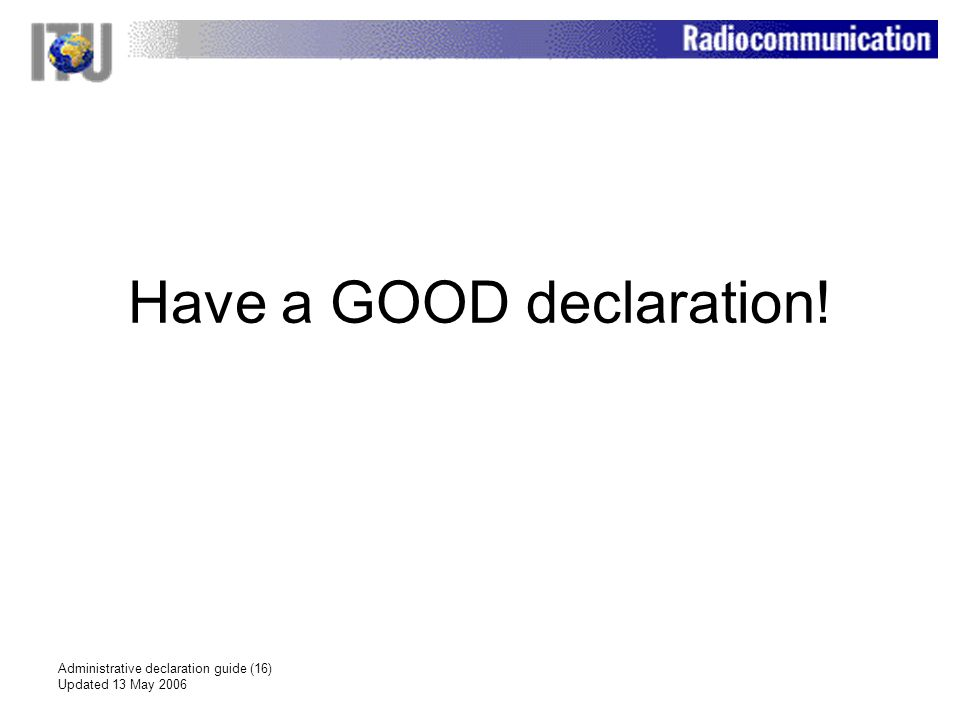 Administrative declaration guide (16) Updated 13 May 2006 Have a GOOD declaration!