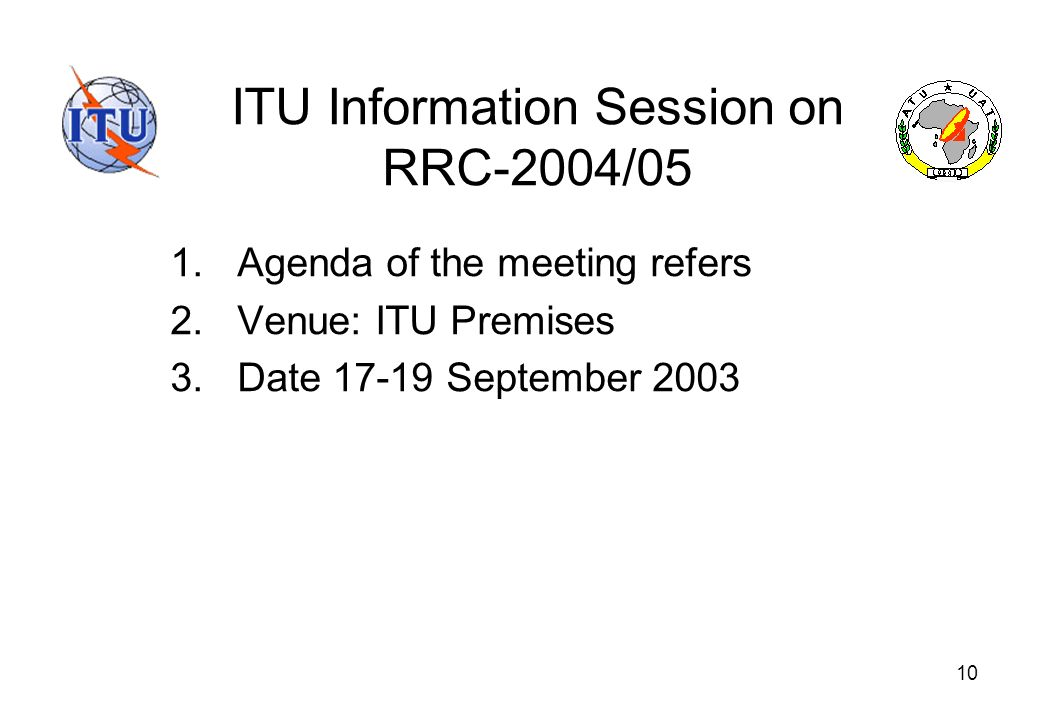 10 ITU Information Session on RRC-2004/05 1.Agenda of the meeting refers 2.Venue: ITU Premises 3.Date 17-19 September 2003