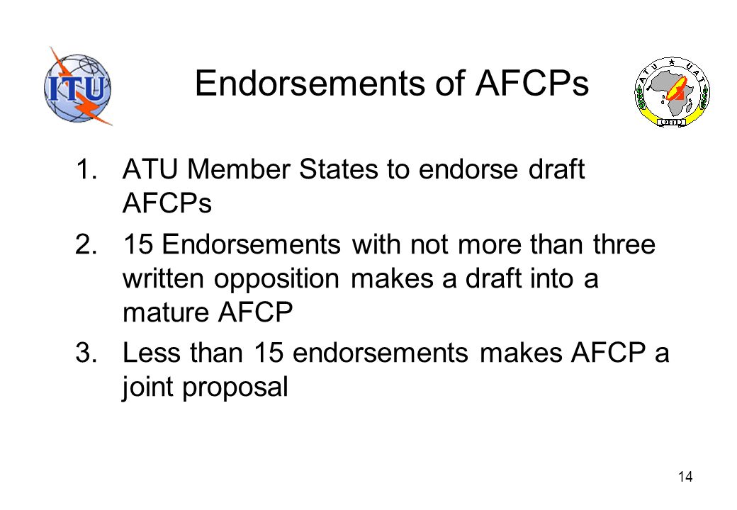 14 Endorsements of AFCPs 1.ATU Member States to endorse draft AFCPs 2.15 Endorsements with not more than three written opposition makes a draft into a mature AFCP 3.Less than 15 endorsements makes AFCP a joint proposal