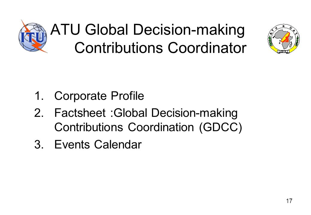 17 ATU Global Decision-making Contributions Coordinator 1.Corporate Profile 2.Factsheet :Global Decision-making Contributions Coordination (GDCC) 3.Events Calendar