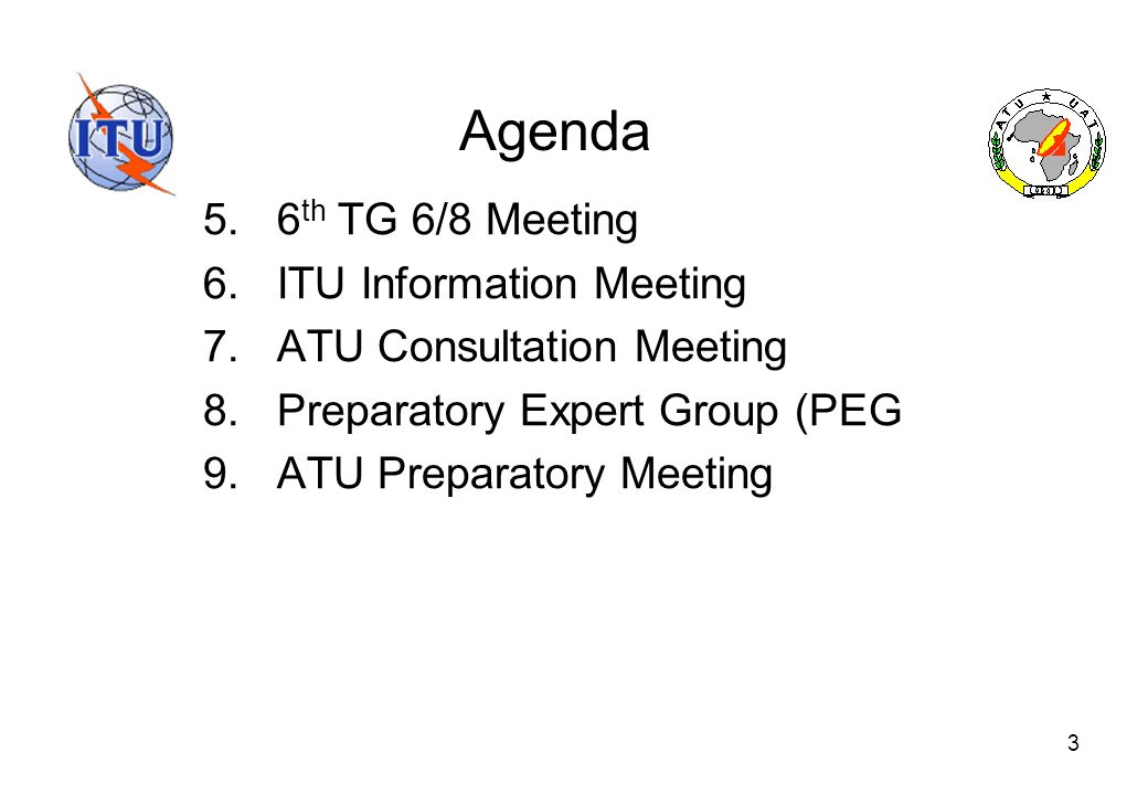 3 Agenda 5.6 th TG 6/8 Meeting 6.ITU Information Meeting 7.ATU Consultation Meeting 8.Preparatory Expert Group (PEG 9.ATU Preparatory Meeting