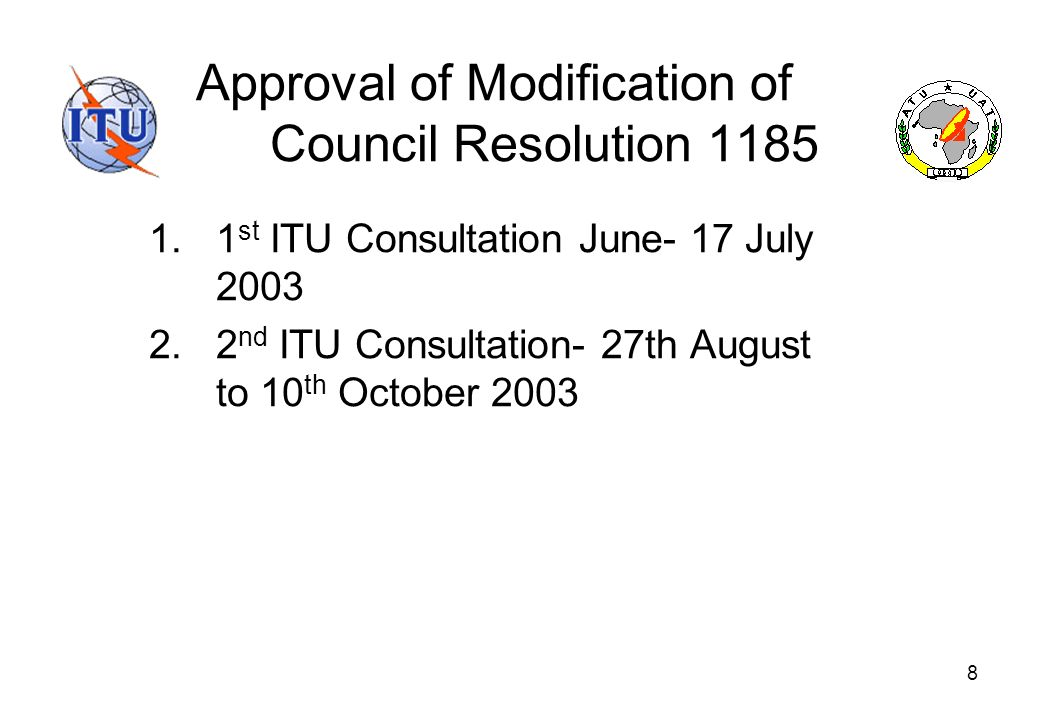 8 Approval of Modification of Council Resolution 1185 1.1 st ITU Consultation June- 17 July 2003 2.2 nd ITU Consultation- 27th August to 10 th October 2003