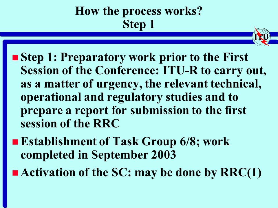 How the process works? Step 1 n Step 1: Preparatory work prior to the First Session of the Conference: ITU-R to carry out, as a matter of urgency, the