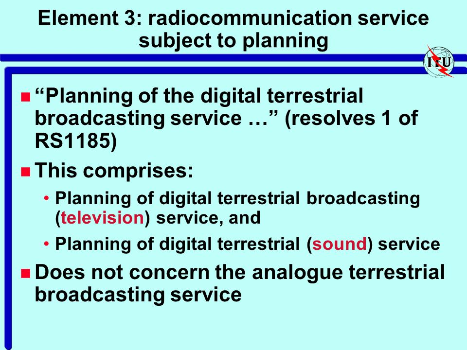 Element 3: radiocommunication service subject to planning n Planning of the digital terrestrial broadcasting service … (resolves 1 of RS1185) n This comprises: Planning of digital terrestrial broadcasting (television) service, and Planning of digital terrestrial (sound) service n Does not concern the analogue terrestrial broadcasting service