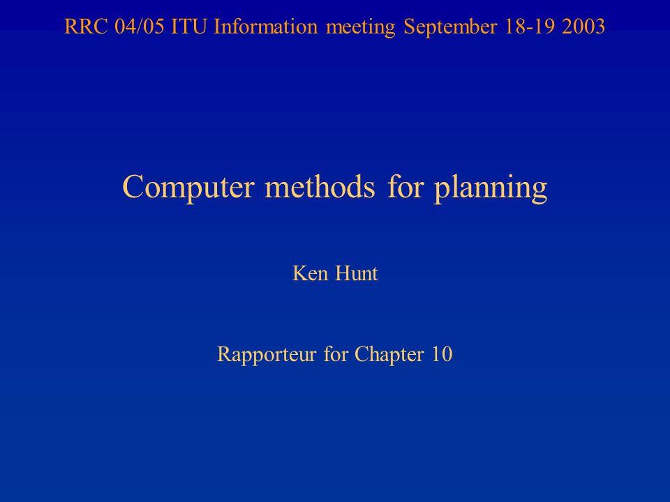 RRC 04/05 ITU Information meeting September 18-19 2003 Computer methods for planning Ken Hunt Rapporteur for Chapter 10