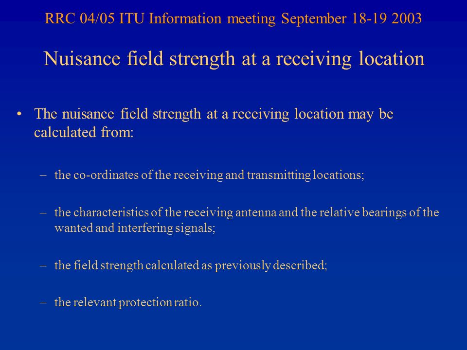 RRC 04/05 ITU Information meeting September 18-19 2003 The nuisance field strength at a receiving location may be calculated from: –the co-ordinates of the receiving and transmitting locations; –the characteristics of the receiving antenna and the relative bearings of the wanted and interfering signals; –the field strength calculated as previously described; –the relevant protection ratio.