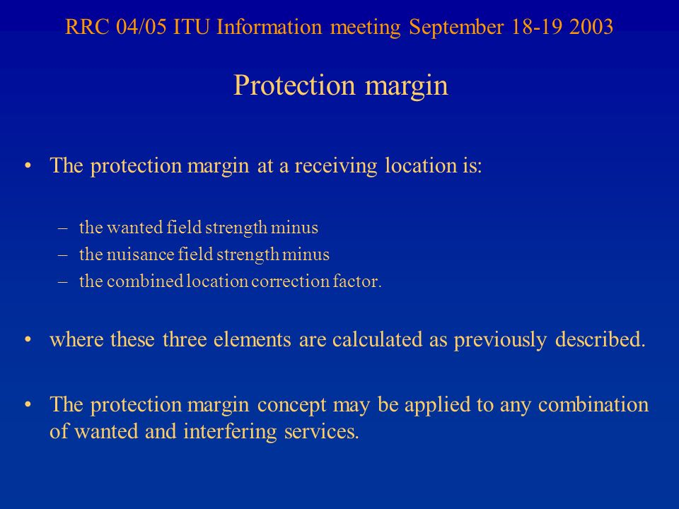 RRC 04/05 ITU Information meeting September 18-19 2003 The protection margin at a receiving location is: –the wanted field strength minus –the nuisance field strength minus –the combined location correction factor.