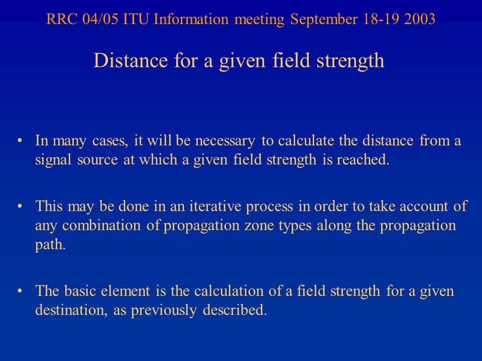 RRC 04/05 ITU Information meeting September 18-19 2003 In many cases, it will be necessary to calculate the distance from a signal source at which a given field strength is reached.