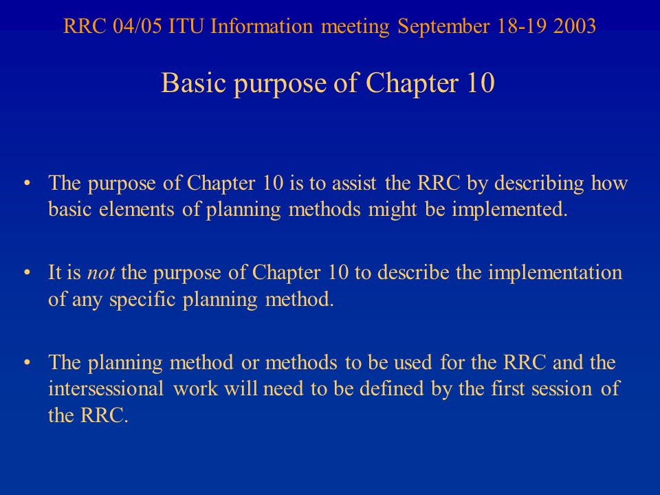 RRC 04/05 ITU Information meeting September 18-19 2003 The purpose of Chapter 10 is to assist the RRC by describing how basic elements of planning met