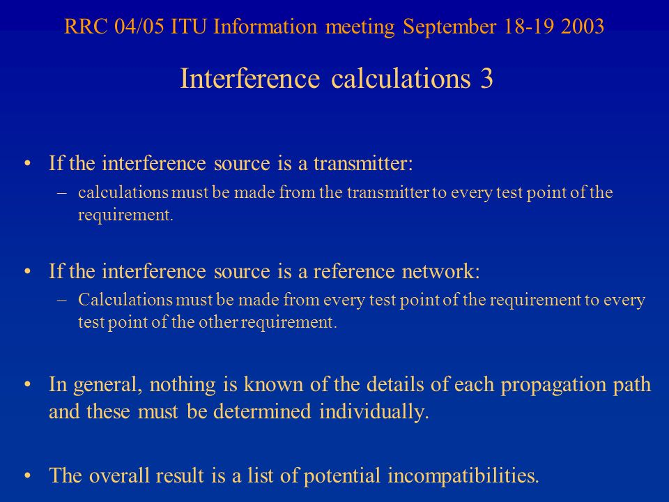 RRC 04/05 ITU Information meeting September 18-19 2003 If the interference source is a transmitter: –calculations must be made from the transmitter to every test point of the requirement.