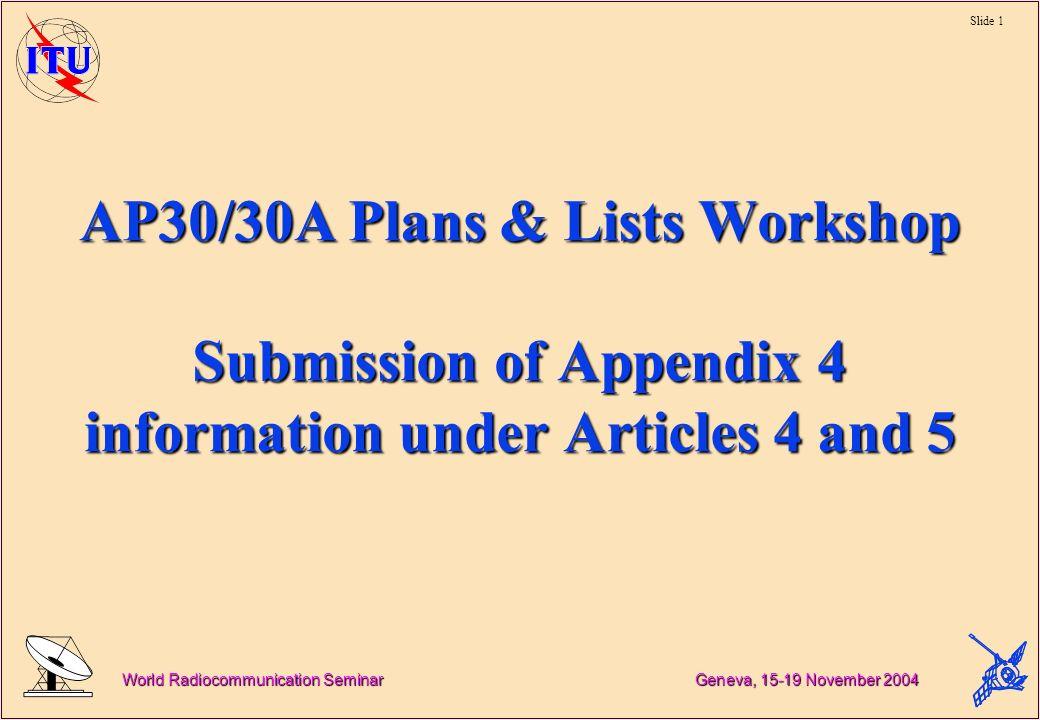 Slide 1 World Radiocommunication Seminar Geneva, 15-19 November 2004 AP30/30A Plans & Lists Workshop Submission of Appendix 4 information under Articles 4 and 5