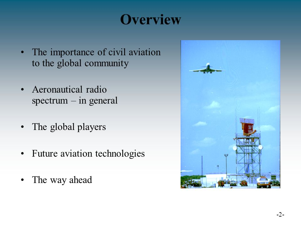 Overview The importance of civil aviation to the global community Aeronautical radio spectrum – in general The global players Future aviation technologies The way ahead -2-