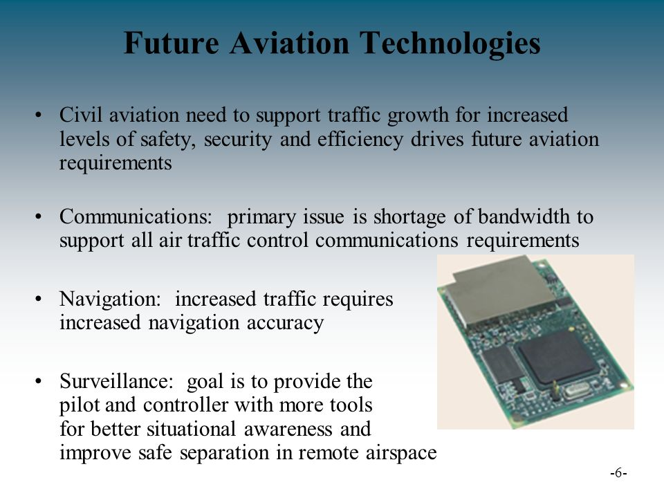 Future Aviation Technologies Civil aviation need to support traffic growth for increased levels of safety, security and efficiency drives future aviation requirements Communications: primary issue is shortage of bandwidth to support all air traffic control communications requirements Navigation: increased traffic requires increased navigation accuracy Surveillance: goal is to provide the pilot and controller with more tools for better situational awareness and improve safe separation in remote airspace -6-