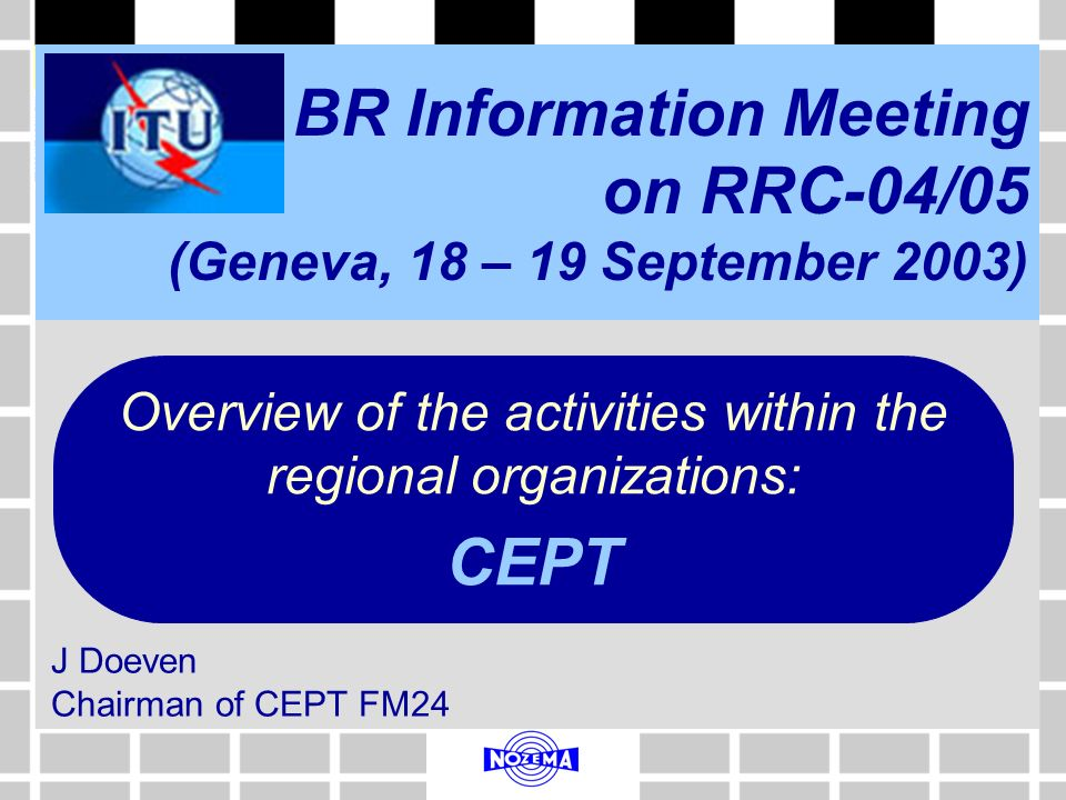 BR Information Meeting on RRC-04/05 (Geneva, 18 – 19 September 2003) J Doeven Chairman of CEPT FM24 Overview of the activities within the regional organizations: CEPT