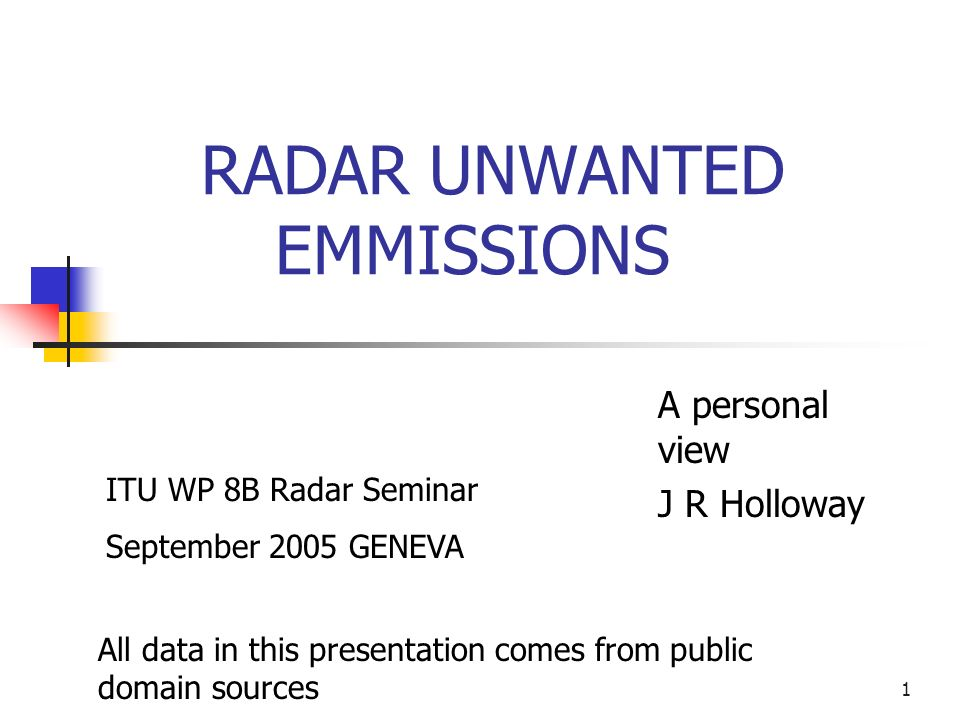 1 RADAR UNWANTED EMMISSIONS A personal view J R Holloway All data in this presentation comes from public domain sources ITU WP 8B Radar Seminar September 2005 GENEVA