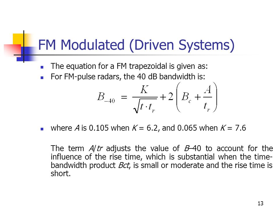 13 FM Modulated (Driven Systems) The equation for a FM trapezoidal is given as: For FM-pulse radars, the 40 dB bandwidth is: where A is when K = 6.2, and when K = 7.6 The term A/tr adjusts the value of B–40 to account for the influence of the rise time, which is substantial when the time- bandwidth product Bct, is small or moderate and the rise time is short.