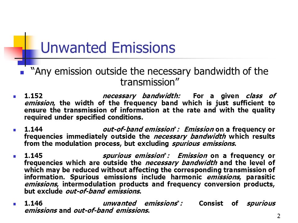 2 Unwanted Emissions Any emission outside the necessary bandwidth of the transmission 1.152necessary bandwidth: For a given class of emission, the width of the frequency band which is just sufficient to ensure the transmission of information at the rate and with the quality required under specified conditions.
