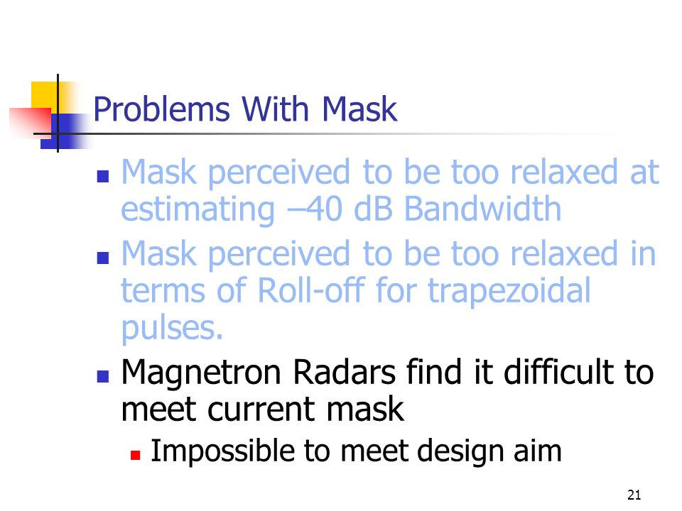 21 Problems With Mask Mask perceived to be too relaxed at estimating –40 dB Bandwidth Mask perceived to be too relaxed in terms of Roll-off for trapezoidal pulses.