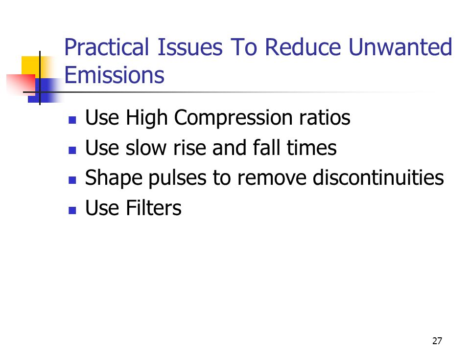 27 Practical Issues To Reduce Unwanted Emissions Use High Compression ratios Use slow rise and fall times Shape pulses to remove discontinuities Use Filters
