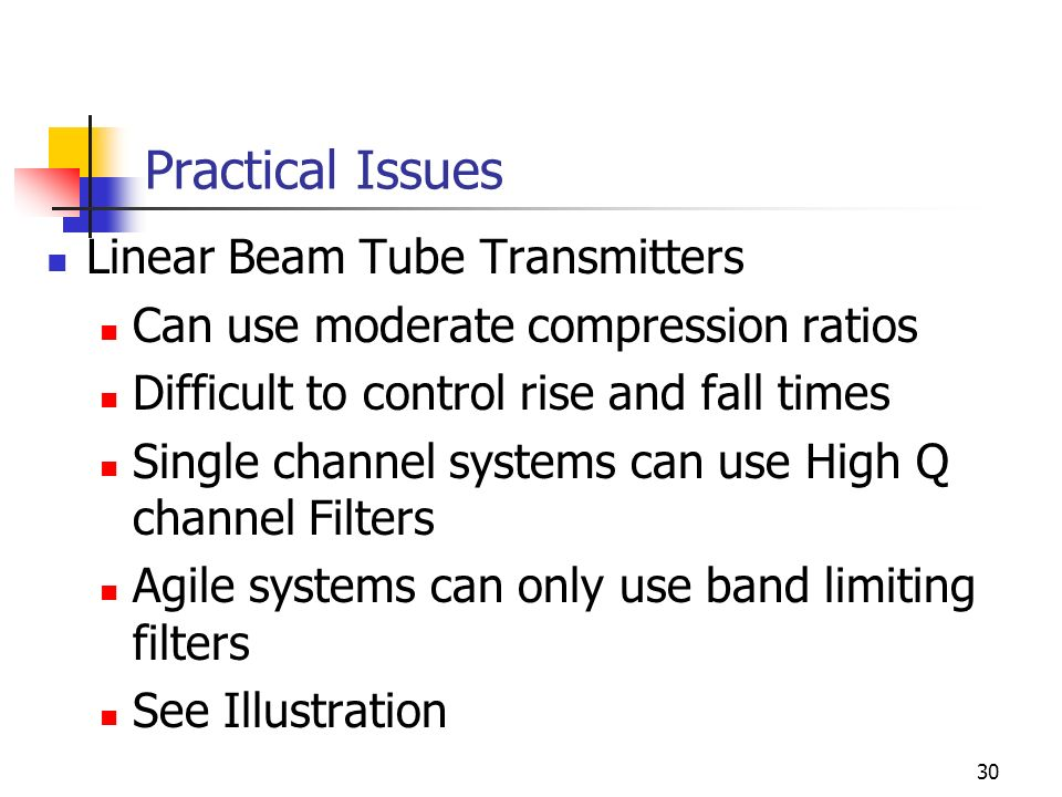 30 Practical Issues Linear Beam Tube Transmitters Can use moderate compression ratios Difficult to control rise and fall times Single channel systems can use High Q channel Filters Agile systems can only use band limiting filters See Illustration