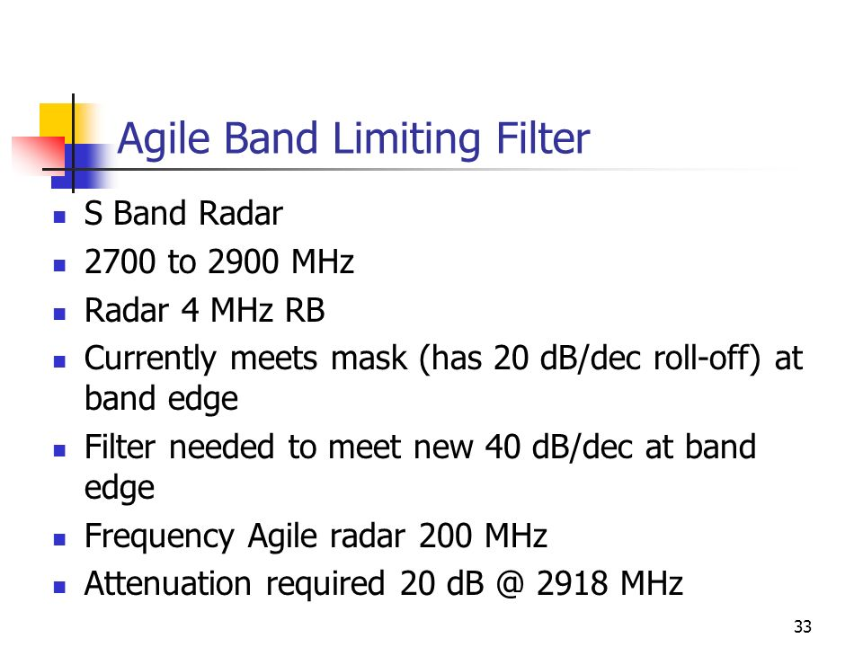 33 Agile Band Limiting Filter S Band Radar 2700 to 2900 MHz Radar 4 MHz RB Currently meets mask (has 20 dB/dec roll-off) at band edge Filter needed to meet new 40 dB/dec at band edge Frequency Agile radar 200 MHz Attenuation required MHz