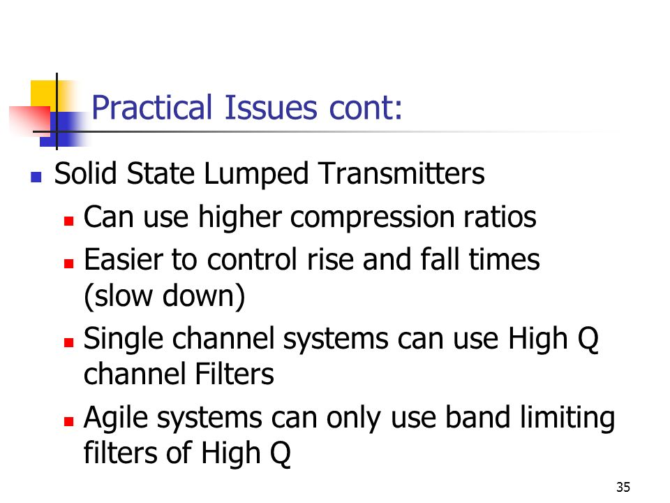 35 Practical Issues cont: Solid State Lumped Transmitters Can use higher compression ratios Easier to control rise and fall times (slow down) Single channel systems can use High Q channel Filters Agile systems can only use band limiting filters of High Q