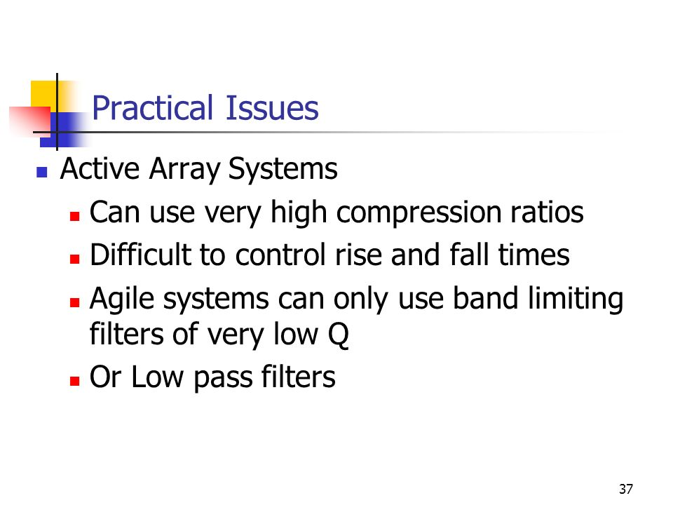 37 Practical Issues Active Array Systems Can use very high compression ratios Difficult to control rise and fall times Agile systems can only use band limiting filters of very low Q Or Low pass filters