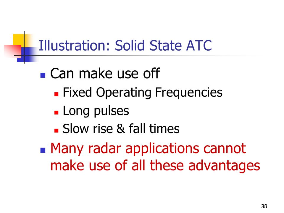 38 Illustration: Solid State ATC Can make use off Fixed Operating Frequencies Long pulses Slow rise & fall times Many radar applications cannot make use of all these advantages