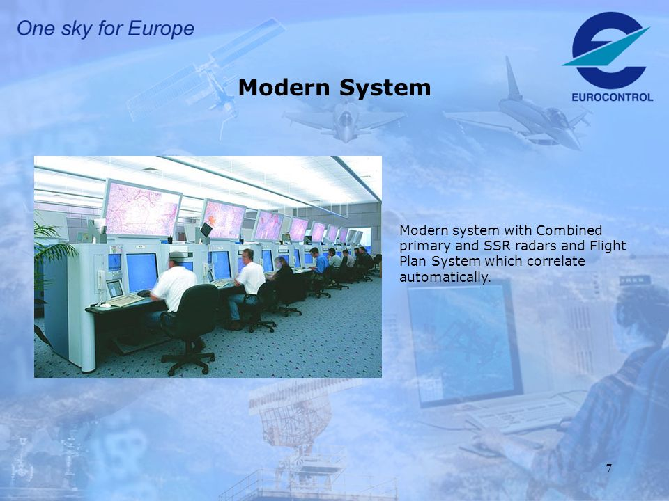 7 Modern System Modern system with Combined primary and SSR radars and Flight Plan System which correlate automatically.
