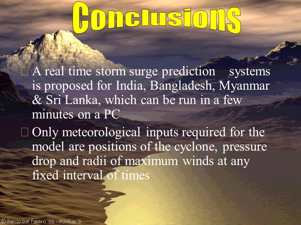 A real time storm surge prediction systems is proposed for India, Bangladesh, Myanmar & Sri Lanka, which can be run in a few minutes on a PC Only meteorological inputs required for the model are positions of the cyclone, pressure drop and radii of maximum winds at any fixed interval of times