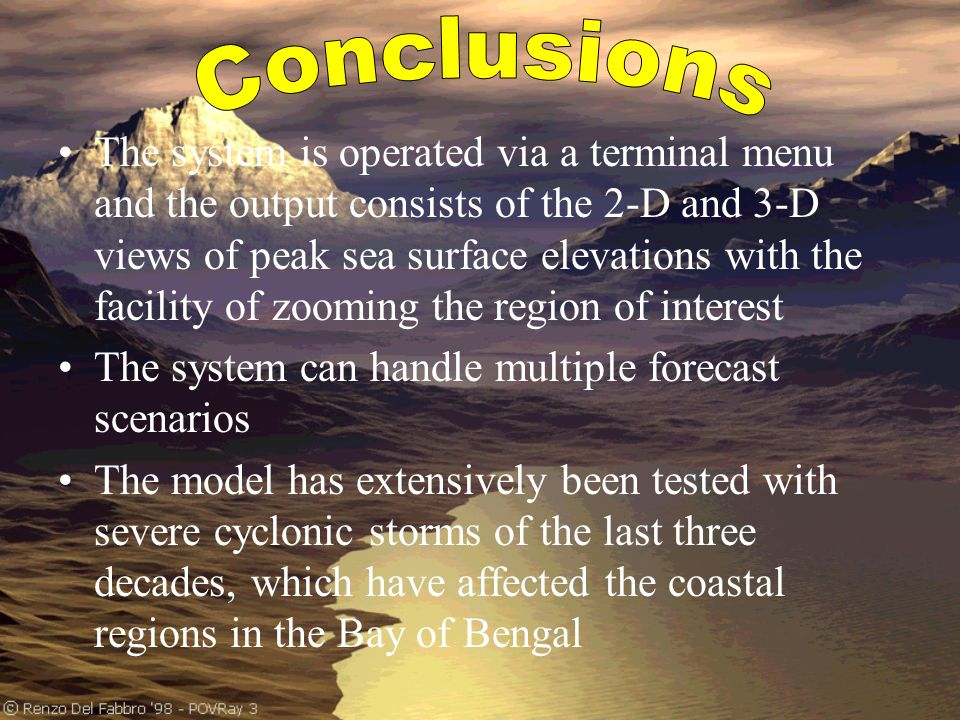 The system is operated via a terminal menu and the output consists of the 2 D and 3 D views of peak sea surface elevations with the facility of zooming the region of interest The system can handle multiple forecast scenarios The model has extensively been tested with severe cyclonic storms of the last three decades, which have affected the coastal regions in the Bay of Bengal