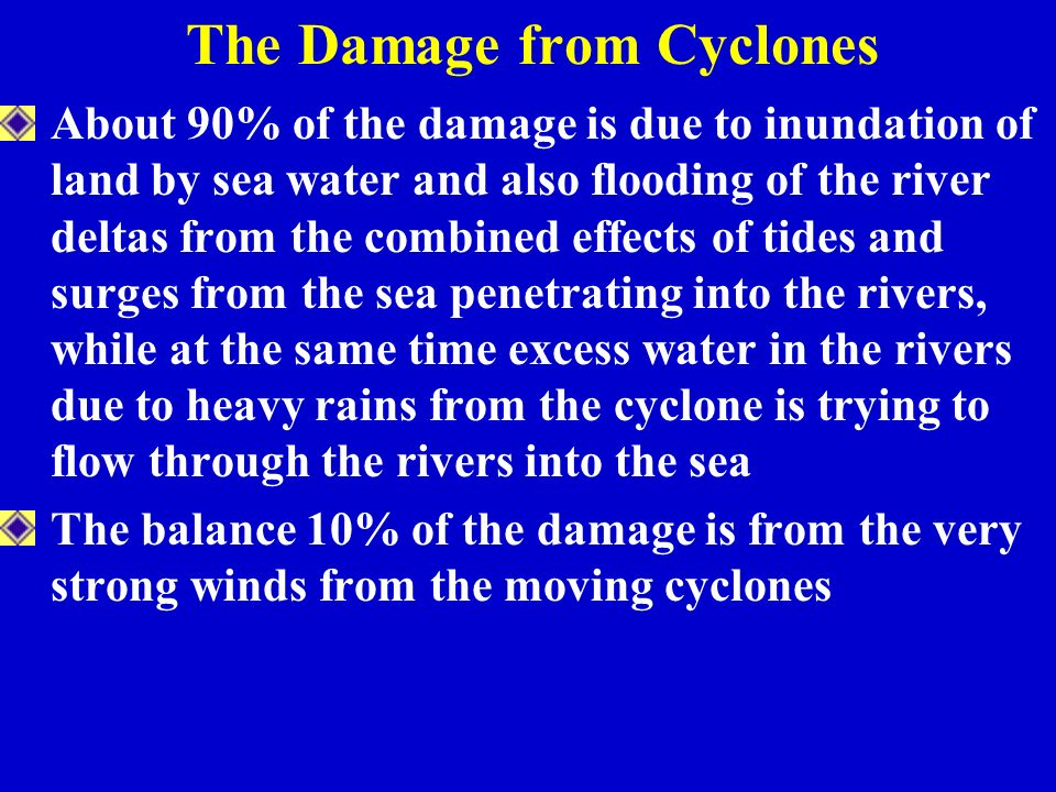 The Damage from Cyclones About 90% of the damage is due to inundation of land by sea water and also flooding of the river deltas from the combined effects of tides and surges from the sea penetrating into the rivers, while at the same time excess water in the rivers due to heavy rains from the cyclone is trying to flow through the rivers into the sea The balance 10% of the damage is from the very strong winds from the moving cyclones