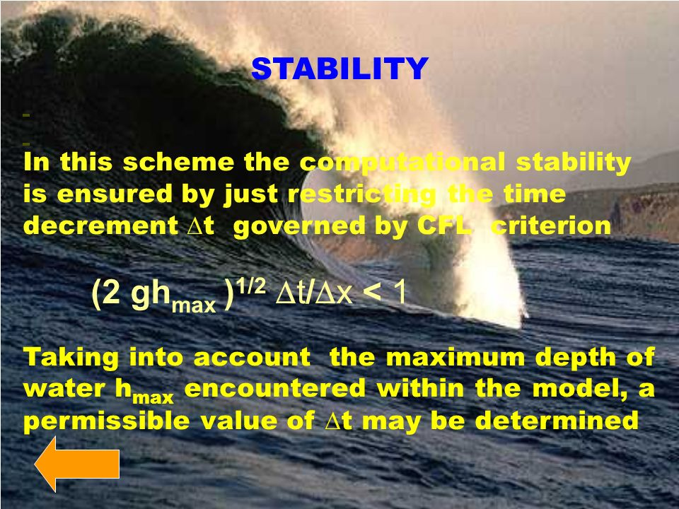 STABILITY In this scheme the computational stability is ensured by just restricting the time decrement t governed by CFL criterion (2 gh max ) 1/2 t/ x < 1 Taking into account the maximum depth of water h max encountered within the model, a permissible value of t may be determined