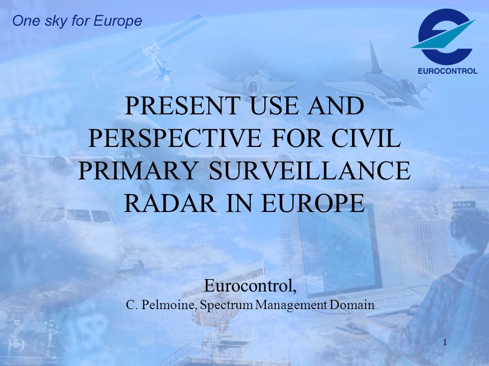 1 PRESENT USE AND PERSPECTIVE FOR CIVIL PRIMARY SURVEILLANCE RADAR IN EUROPE Eurocontrol, C.