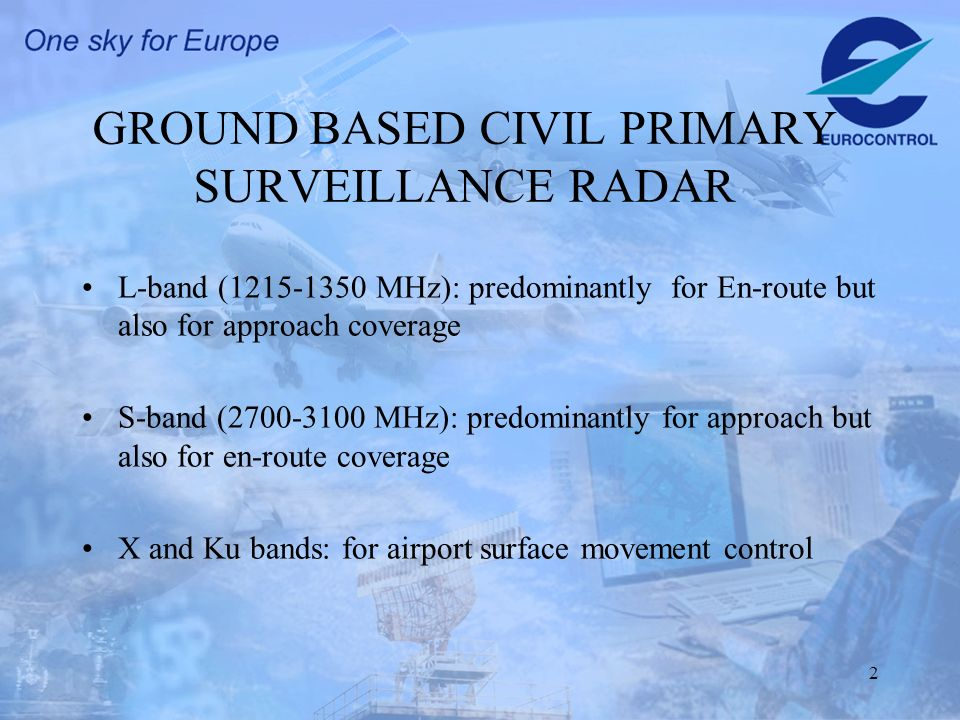 2 GROUND BASED CIVIL PRIMARY SURVEILLANCE RADAR L-band (1215-1350 MHz): predominantly for En-route but also for approach coverage S-band (2700-3100 MHz): predominantly for approach but also for en-route coverage X and Ku bands: for airport surface movement control