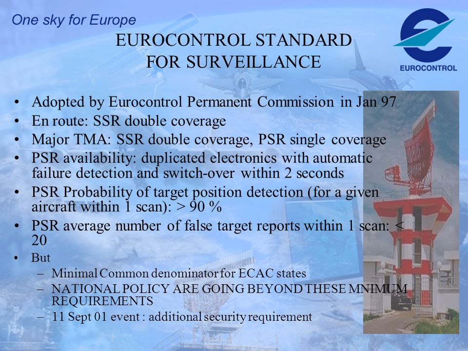 5 EUROCONTROL STANDARD FOR SURVEILLANCE Adopted by Eurocontrol Permanent Commission in Jan 97 En route: SSR double coverage Major TMA: SSR double coverage, PSR single coverage PSR availability: duplicated electronics with automatic failure detection and switch-over within 2 seconds PSR Probability of target position detection (for a given aircraft within 1 scan): > 90 % PSR average number of false target reports within 1 scan: < 20 But –Minimal Common denominator for ECAC states –NATIONAL POLICY ARE GOING BEYOND THESE MNIMUM REQUIREMENTS –11 Sept 01 event : additional security requirement