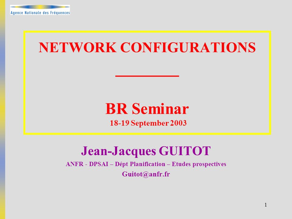 1 NETWORK CONFIGURATIONS _______ BR Seminar 18-19 September 2003 Jean-Jacques GUITOT ANFR - DPSAI – Dépt Planification – Etudes prospectives Guitot@an