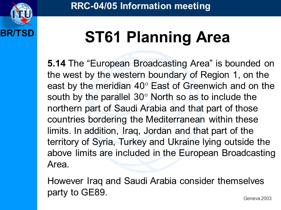 BR/TSD Geneva 2003 RRC-04/05 Information meeting 5.14 The European Broadcasting Area is bounded on the west by the western boundary of Region 1, on th
